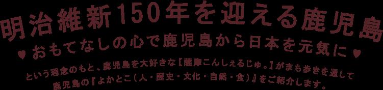 明治維新150年を迎える鹿児島 おもてなしの心で鹿児島から日本を元気に という理念のもと、鹿児島を大好きな薩摩こんしぇるじゅがまち歩きを通して鹿児島の「よかとこ(人・歴史・文化・自然・食)」をご紹介します。